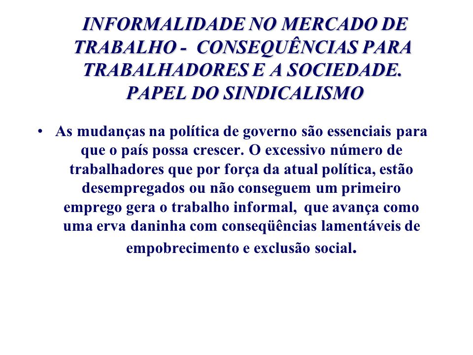 INFORMALIDADE NO MERCADO DE TRABALHO - CONSEQUÊNCIAS PARA TRABALHADORES E A SOCIEDADE. PAPEL DO SINDICALISMO INFORMALIDADE NO MERCADO DE TRABALHO - CO