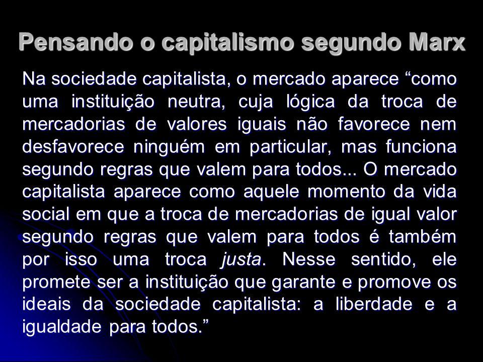 Pensando o capitalismo segundo Marx Na sociedade capitalista, o mercado aparece como uma instituição neutra, cuja lógica da troca de mercadorias de valores iguais não favorece nem desfavorece ninguém em particular, mas funciona segundo regras que valem para todos...