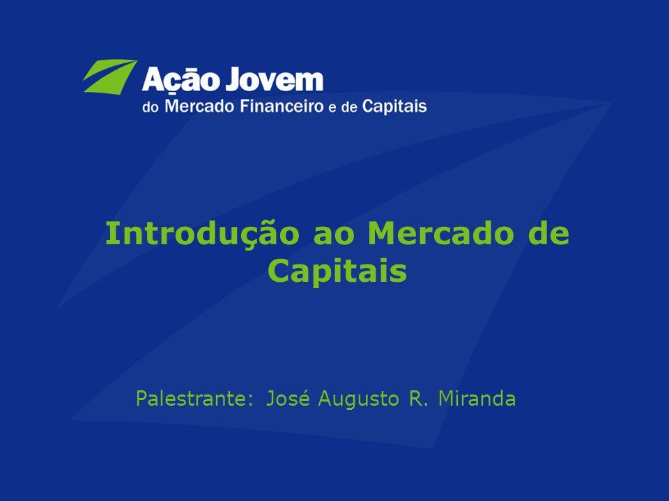 Introdução ao Mercado de Capitais Palestrante: José Augusto R. Miranda