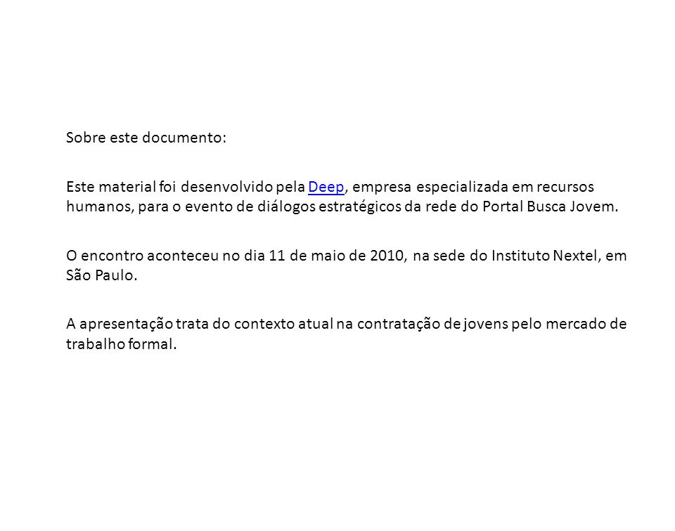 Sobre este documento: Este material foi desenvolvido pela Deep, empresa especializada em recursos humanos, para o evento de diálogos estratégicos da rede do Portal Busca Jovem.Deep O encontro aconteceu no dia 11 de maio de 2010, na sede do Instituto Nextel, em São Paulo.