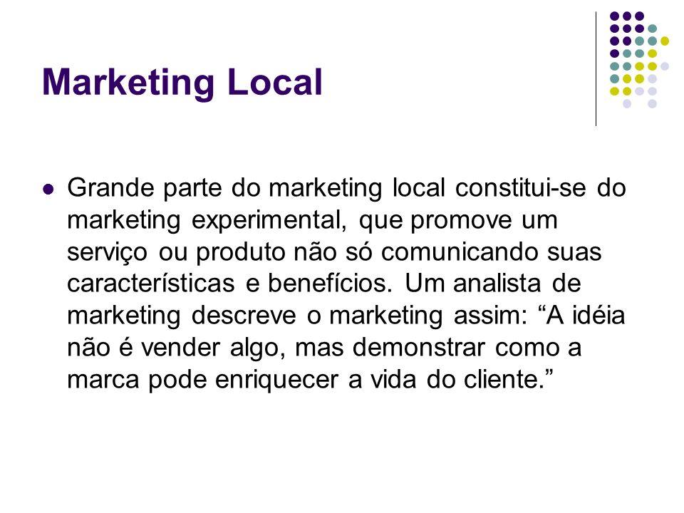 Marketing Local Grande parte do marketing local constitui-se do marketing experimental, que promove um serviço ou produto não só comunicando suas cara