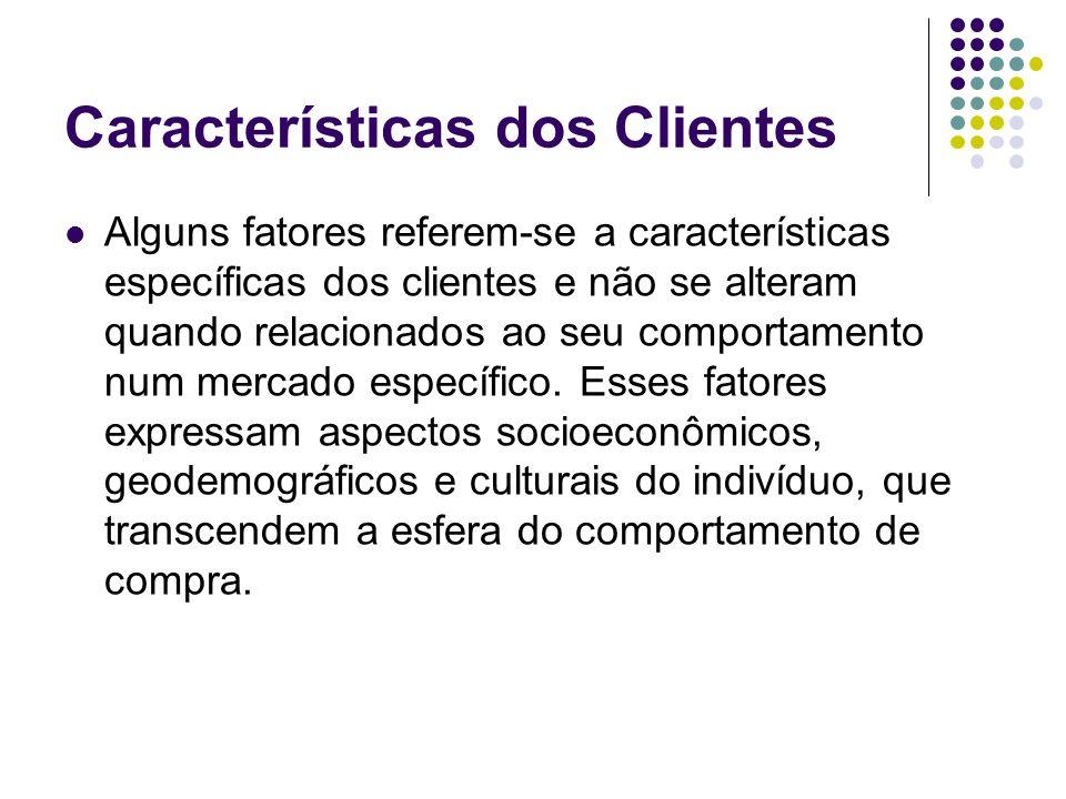 Características dos Clientes Alguns fatores referem-se a características específicas dos clientes e não se alteram quando relacionados ao seu comporta
