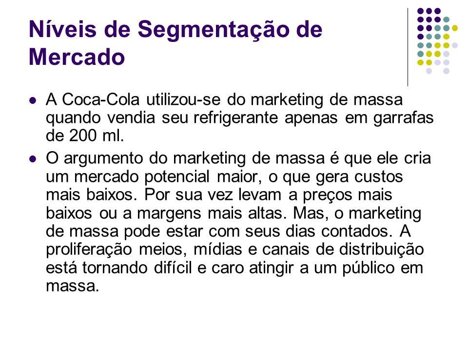Níveis de Segmentação de Mercado A Coca-Cola utilizou-se do marketing de massa quando vendia seu refrigerante apenas em garrafas de 200 ml. O argument