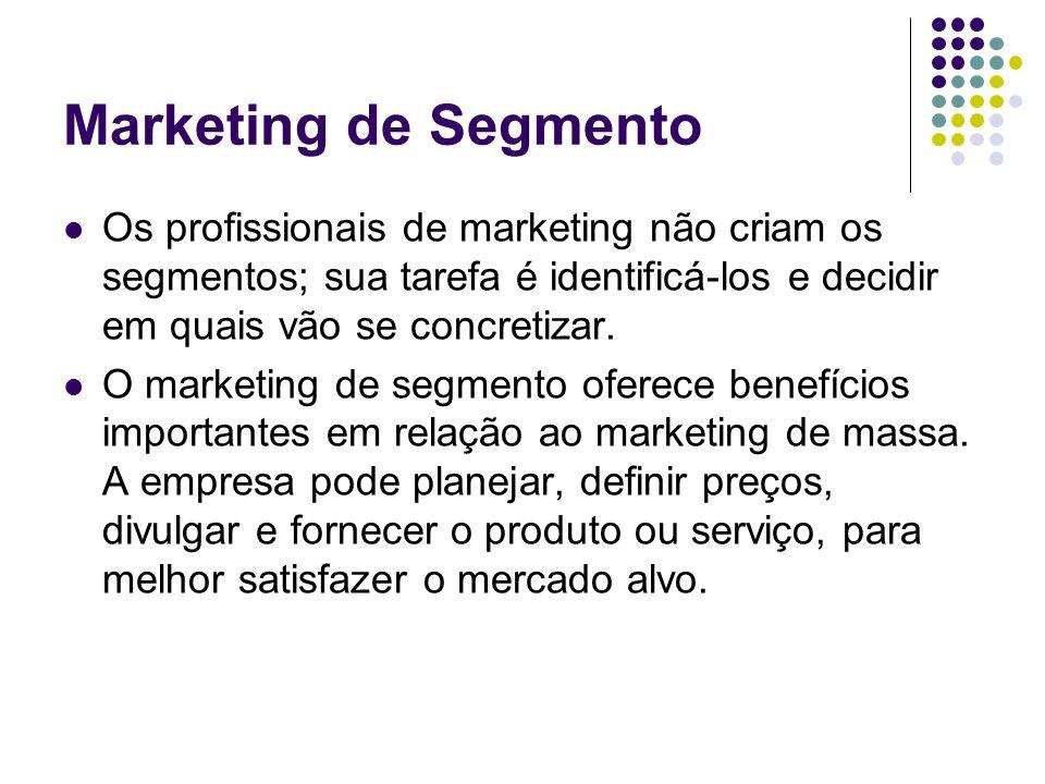 Marketing de Segmento Os profissionais de marketing não criam os segmentos; sua tarefa é identificá-los e decidir em quais vão se concretizar. O marke
