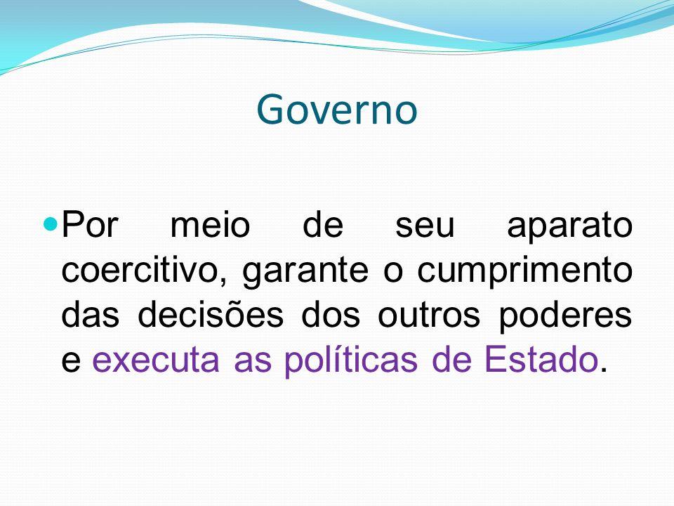 Governo Por meio de seu aparato coercitivo, garante o cumprimento das decisões dos outros poderes e executa as políticas de Estado.