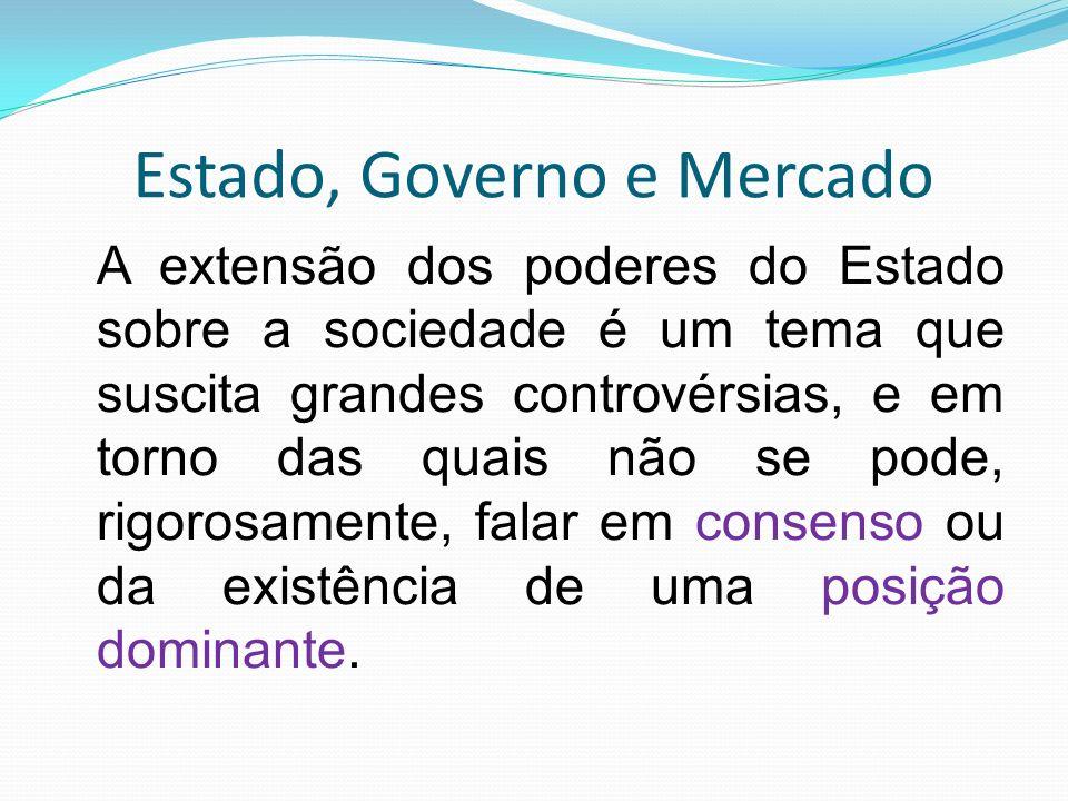 Estado, Governo e Mercado A extensão dos poderes do Estado sobre a sociedade é um tema que suscita grandes controvérsias, e em torno das quais não se pode, rigorosamente, falar em consenso ou da existência de uma posição dominante.