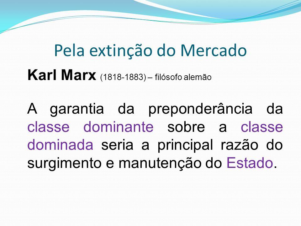 Pela extinção do Mercado Karl Marx (1818-1883) – filósofo alemão A garantia da preponderância da classe dominante sobre a classe dominada seria a principal razão do surgimento e manutenção do Estado.