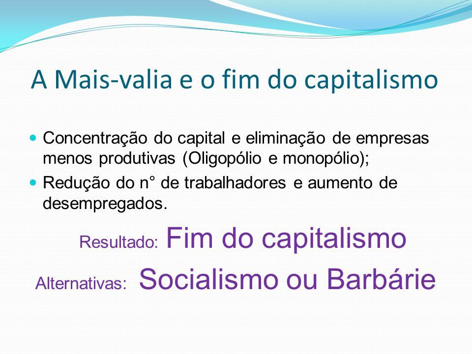 A Mais-valia e o fim do capitalismo Concentração do capital e eliminação de empresas menos produtivas (Oligopólio e monopólio); Redução do n° de trabalhadores e aumento de desempregados.
