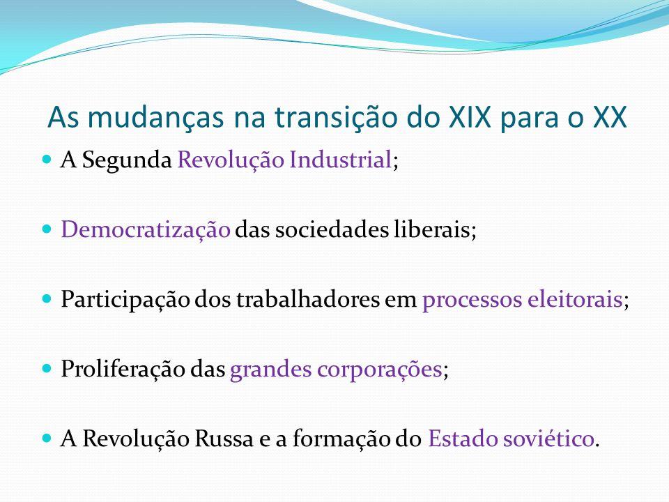 As mudanças na transição do XIX para o XX A Segunda Revolução Industrial; Democratização das sociedades liberais; Participação dos trabalhadores em processos eleitorais; Proliferação das grandes corporações; A Revolução Russa e a formação do Estado soviético.