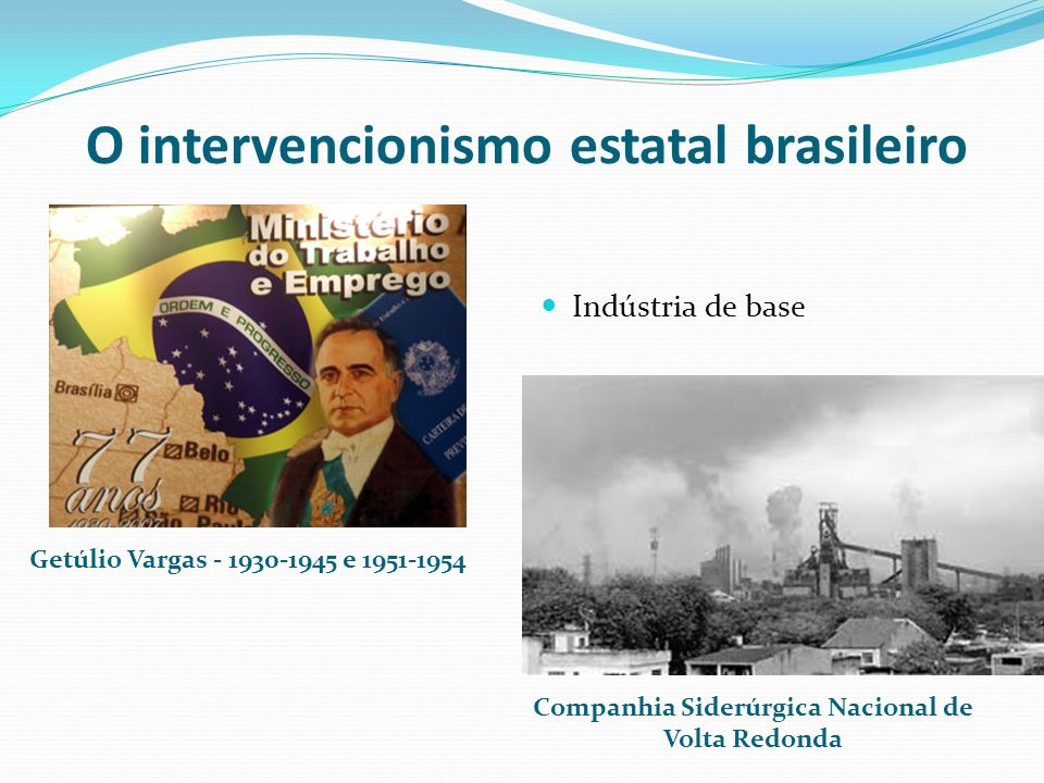 O intervencionismo estatal brasileiro Getúlio Vargas - 1930-1945 e 1951-1954 Companhia Siderúrgica Nacional de Volta Redonda Brasol Indústria de base