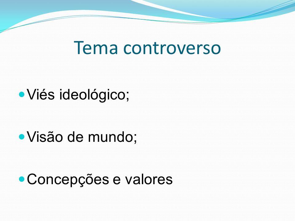Tema controverso Viés ideológico; Visão de mundo; Concepções e valores