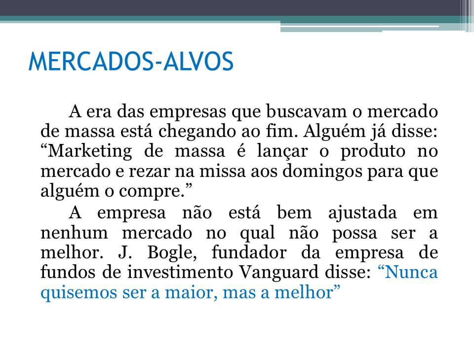 MERCADOS-ALVOS A era das empresas que buscavam o mercado de massa está chegando ao fim. Alguém já disse: Marketing de massa é lançar o produto no merc