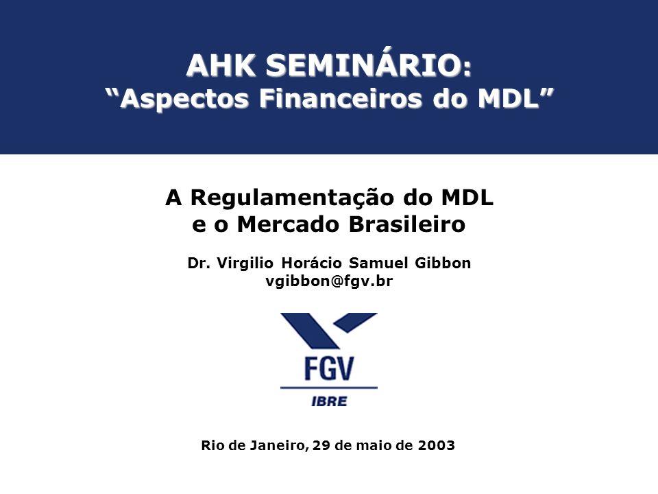 AHK SEMINÁRIO : Aspectos Financeiros do MDL A Regulamentação do MDL e o Mercado Brasileiro Dr. Virgilio Horácio Samuel Gibbon vgibbon@fgv.br Rio de Ja