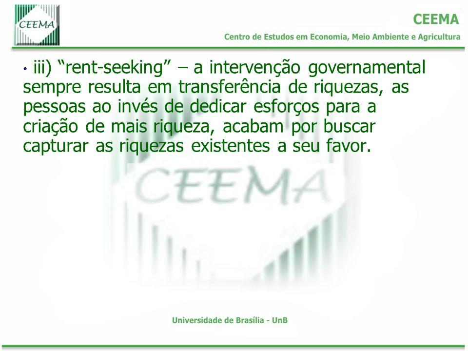 iii) rent-seeking – a intervenção governamental sempre resulta em transferência de riquezas, as pessoas ao invés de dedicar esforços para a criação de