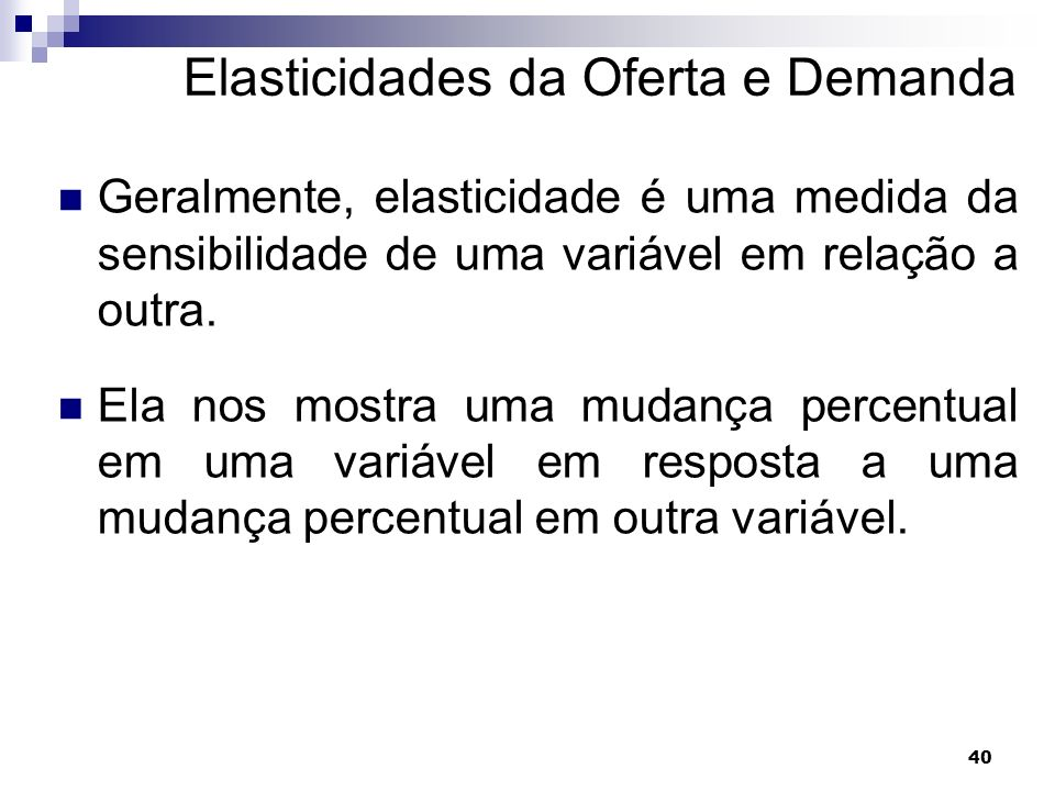 40 Elasticidades da Oferta e Demanda Geralmente, elasticidade é uma medida da sensibilidade de uma variável em relação a outra.