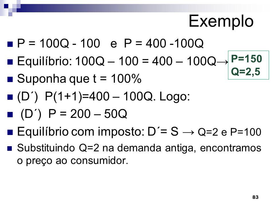 83 Exemplo P = 100Q - 100 e P = 400 -100Q Equilíbrio: 100Q – 100 = 400 – 100Q Suponha que t = 100% (D´) P(1+1)=400 – 100Q.