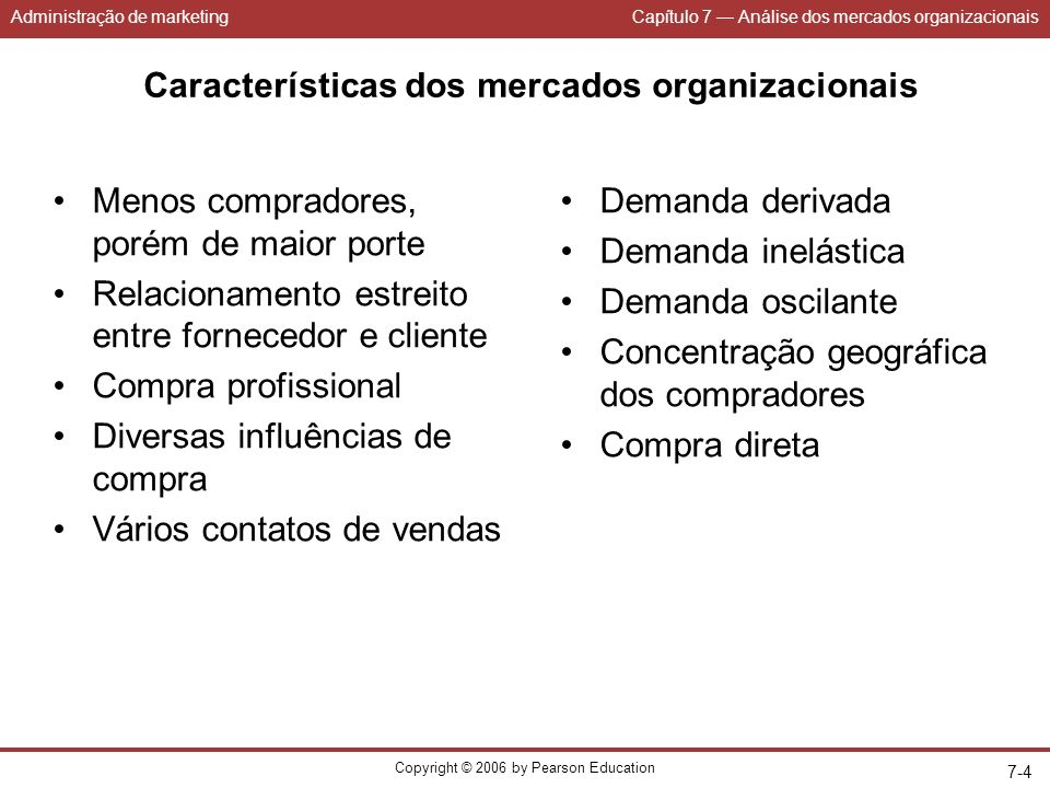 Administração de marketingCapítulo 7 Análise dos mercados organizacionais Copyright © 2006 by Pearson Education 7-4 Características dos mercados organ