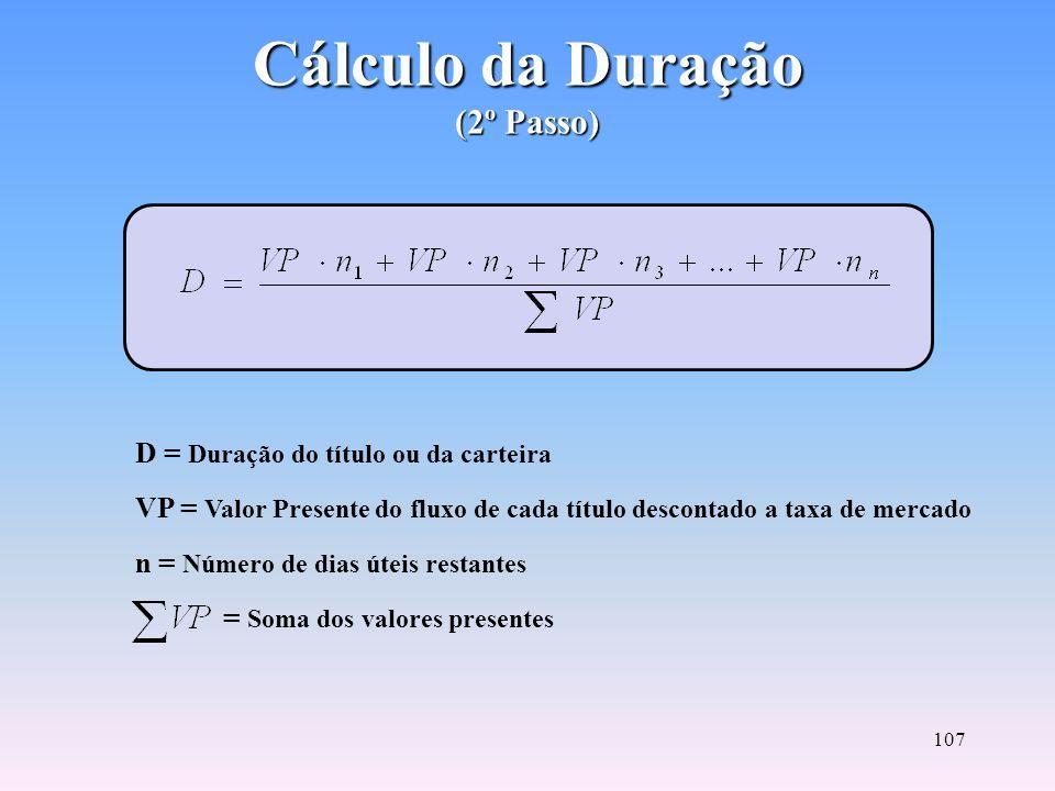 106 Cálculo do Valor Presente (1º Passo) VP = Valor Presente i = Taxa de mercado do título na data do cálculo (taxa na forma unitária) n = Número de d