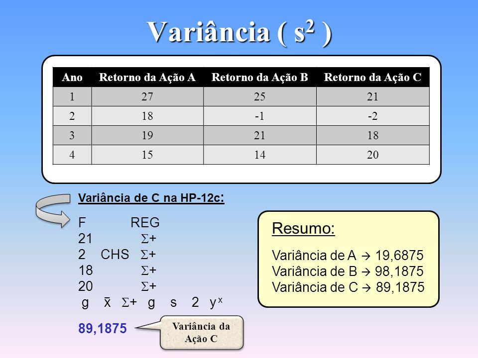 Variância ( s 2 ) Variância de A na HP-12c : F REG 27 + 18 + 19 + 15 + g x + g s 2 y x 19,6875 Variância da Ação A Variância da Ação A Variância de B