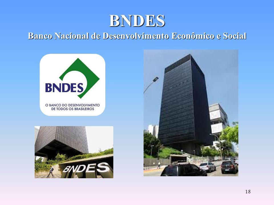17 BNDES Banco Nacional de Desenvolvimento Econômico e Social Principal instrumento de médio e longo prazo de execução da política de financiamento do