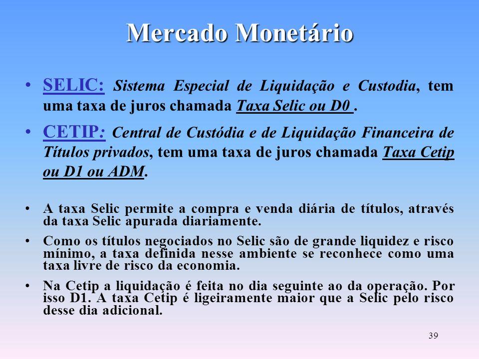38 Mercado Monetário Envolve operações de curto e curtíssimo prazo. Visa o controle da liquidez do mercado. Prazos reduzidos e alta liquidez (NTN, LTN