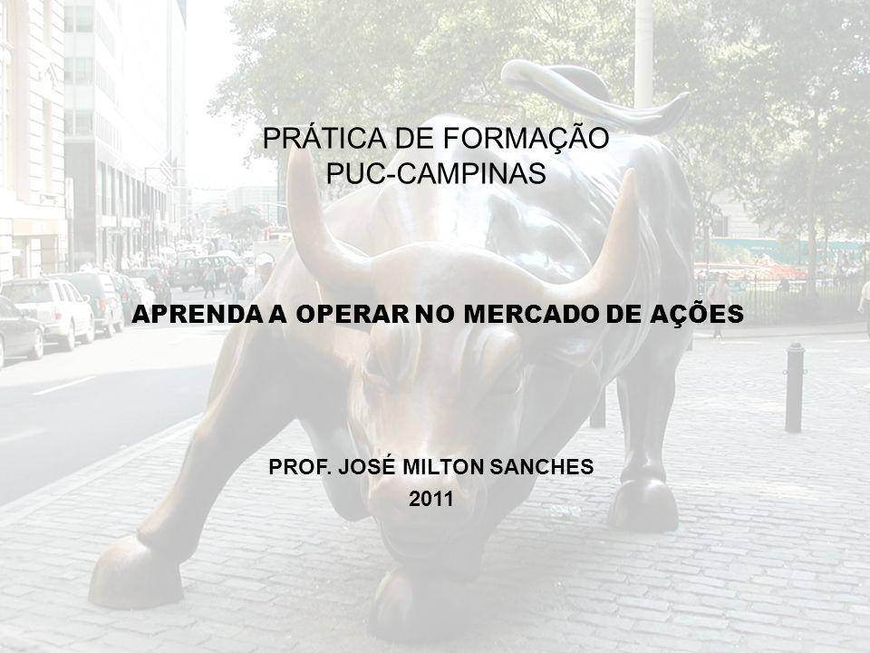 APRENDA A OPERAR NO MERCADO DE AÇÕES PROF. JOSÉ MILTON SANCHES 2011 PRÁTICA DE FORMAÇÃO PUC-CAMPINAS