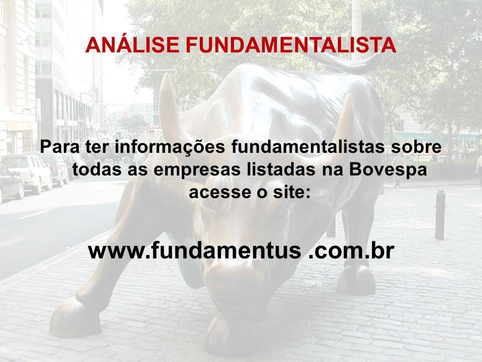 ANÁLISE FUNDAMENTALISTA Para ter informações fundamentalistas sobre todas as empresas listadas na Bovespa acesse o site: www.fundamentus.com.br