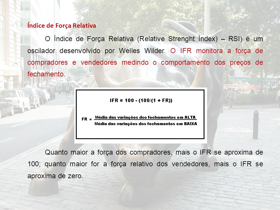 Índice de Força Relativa O Índice de Força Relativa (Relative Strenght Índex) – RSI) é um oscilador desenvolvido por Welles Wilder. O IFR monitora a f