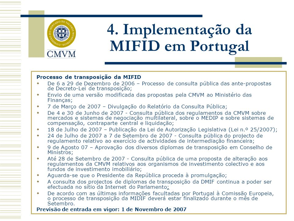 Processo de transposição da MIFID De 6 a 29 de Dezembro de 2006 – Processo de consulta pública das ante-propostas de Decreto-Lei de transposição; Envio de uma versão modificada das propostas pela CMVM ao Ministério das Finanças; 7 de Março de 2007 – Divulgação do Relatório da Consulta Pública; De 4 e 30 de Junho de 2007 - Consulta pública dos regulamentos da CMVM sobre mercados e sistemas de negociação multilateral, sobre o MEDIP e sobre sistemas de compensação, contraparte central e liquidação; 18 de Julho de 2007 – Publicação da Lei de Autorização Legislativa (Lei n.º 25/2007); 24 de Julho de 2007 a 7 de Setembro de 2007 - Consulta pública do projecto de regulamento relativo ao exercício de actividades de intermediação financeira; 9 de Agosto 07 – Aprovação dos diversos diplomas de transposição em Conselho de Ministros; Até 28 de Setembro de 2007 - Consulta pública de uma proposta de alteração aos regulamentos da CMVM relativos aos organismos de investimento colectivo e aos fundos de investimento imobiliário; Aguarda-se que o Presidente da República proceda à promulgação; A consulta dos projectos de diplomas de transposição da DMIF continua a poder ser efectuada no sítio da Internet do Parlamento; De acordo com as últimas informações facultadas por Portugal à Comissão Europeia, o processo de transposição da MIDIF deverá estar finalizado durante o mês de Setembro.