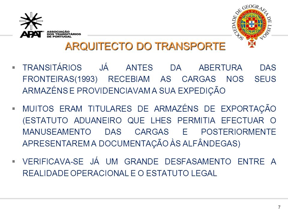ARQUITECTO DO TRANSPORTE TRANSITÁRIOS JÁ ANTES DA ABERTURA DAS FRONTEIRAS(1993) RECEBIAM AS CARGAS NOS SEUS ARMAZÉNS E PROVIDENCIAVAM A SUA EXPEDIÇÃO MUITOS ERAM TITULARES DE ARMAZÉNS DE EXPORTAÇÃO (ESTATUTO ADUANEIRO QUE LHES PERMITIA EFECTUAR O MANUSEAMENTO DAS CARGAS E POSTERIORMENTE APRESENTAREM A DOCUMENTAÇÃO ÀS ALFÂNDEGAS) VERIFICAVA-SE JÁ UM GRANDE DESFASAMENTO ENTRE A REALIDADE OPERACIONAL E O ESTATUTO LEGAL 7