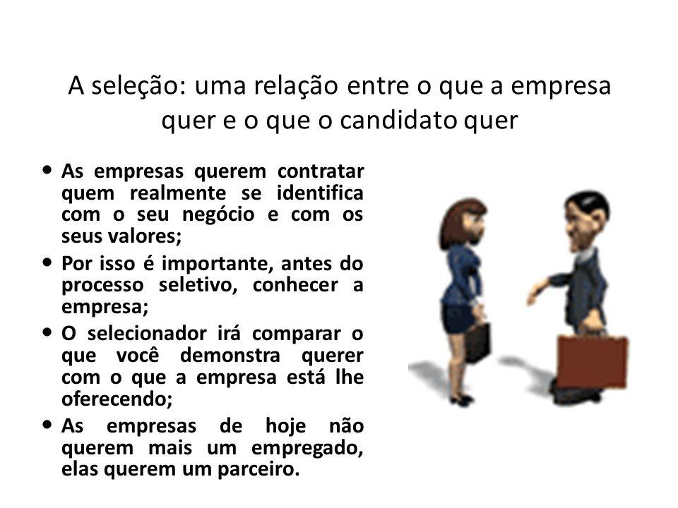 A seleção: uma relação entre o que a empresa quer e o que o candidato quer As empresas querem contratar quem realmente se identifica com o seu negócio