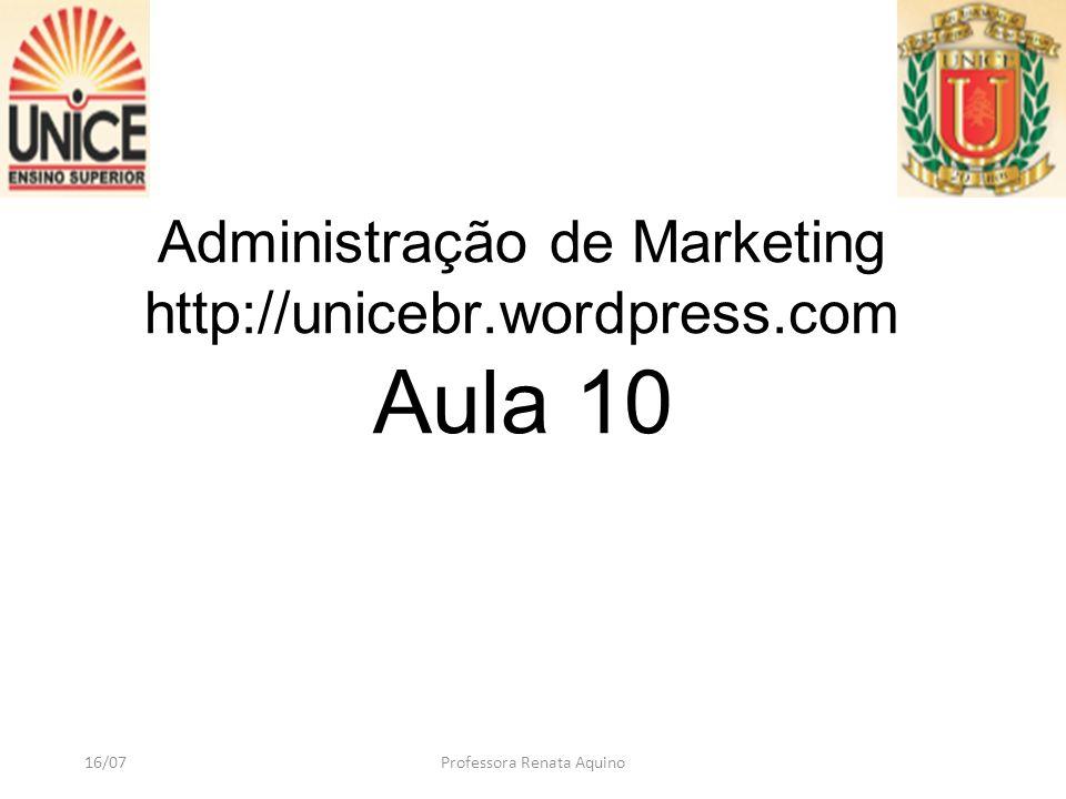 Administração de Marketing http://unicebr.wordpress.com Aula 10 16/07Professora Renata Aquino