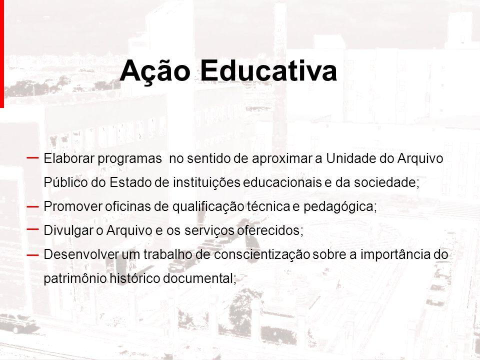 Ação Educativa Elaborar programas no sentido de aproximar a Unidade do Arquivo Público do Estado de instituições educacionais e da sociedade; Promover