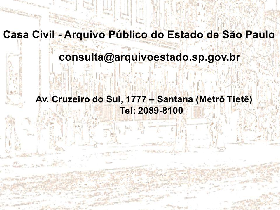 Casa Civil - Arquivo Público do Estado de São Paulo consulta@arquivoestado.sp.gov.br Av. Cruzeiro do Sul, 1777 – Santana (Metrô Tietê) Tel: 2089-8100