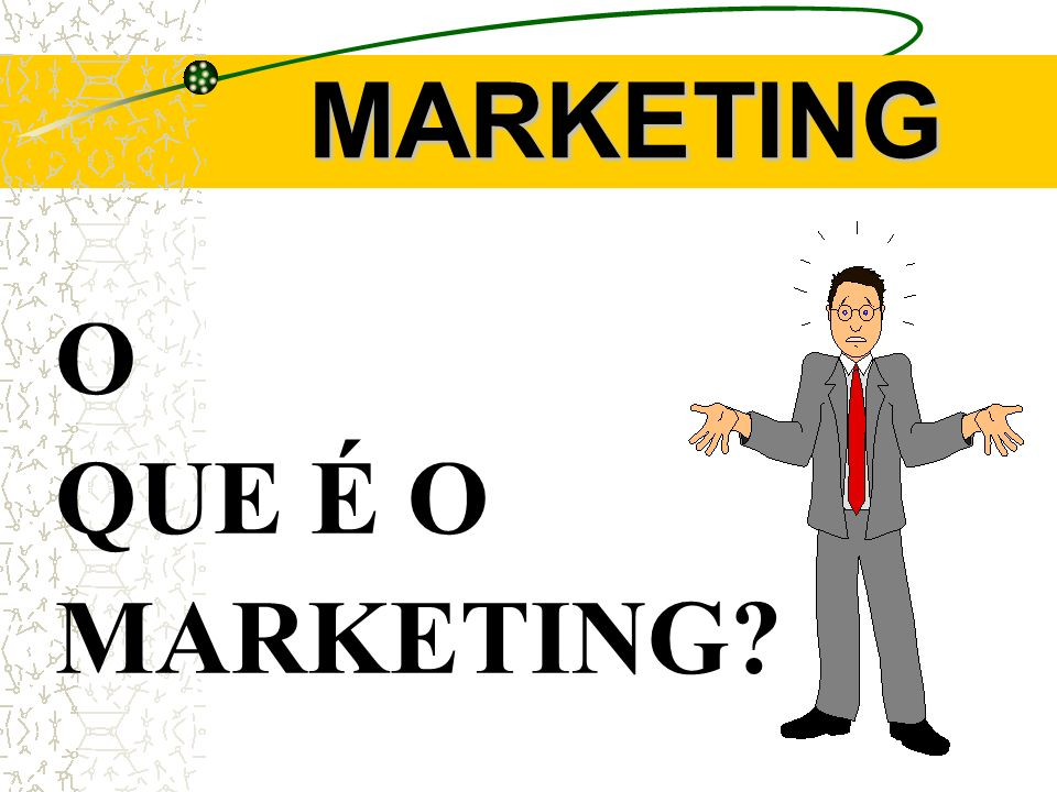 MARKETING O QUE É O MARKETING?