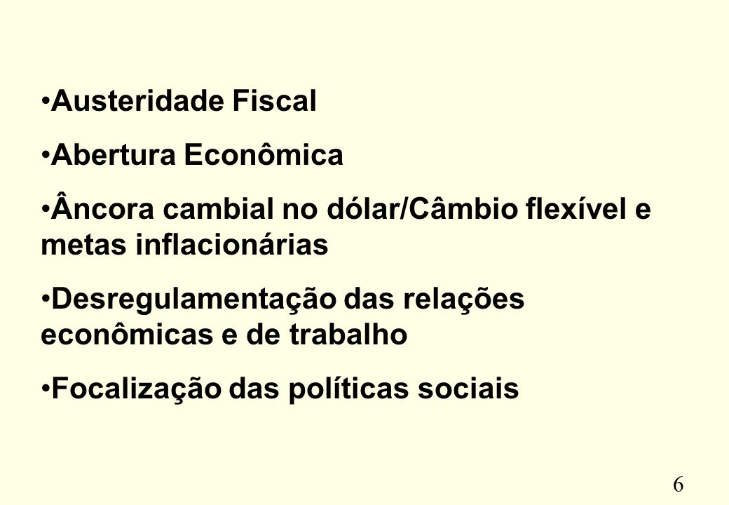 6 Austeridade Fiscal Abertura Econômica Âncora cambial no dólar/Câmbio flexível e metas inflacionárias Desregulamentação das relações econômicas e de trabalho Focalização das políticas sociais