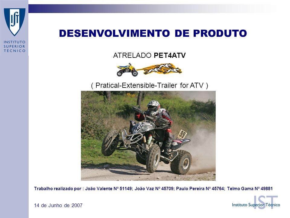 ATRELADO PET4ATV ( Pratical-Extensible-Trailer for ATV ) DESENVOLVIMENTO DE PRODUTO 14 de Junho de 2007 Trabalho realizado por : João Valente Nº 51149; João Vaz Nº 45709; Paulo Pereira Nº 45764; Telmo Gama Nº 49881