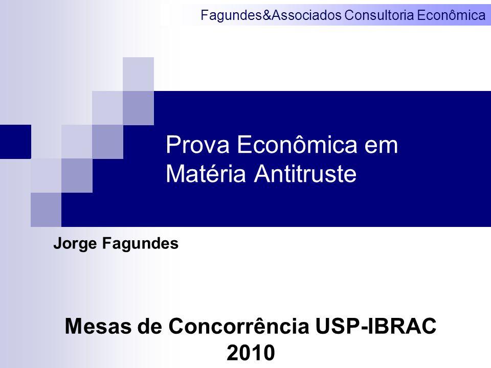 Fagundes&Associados Consultoria Econômica Prova Econômica em Matéria Antitruste Jorge Fagundes Mesas de Concorrência USP-IBRAC 2010