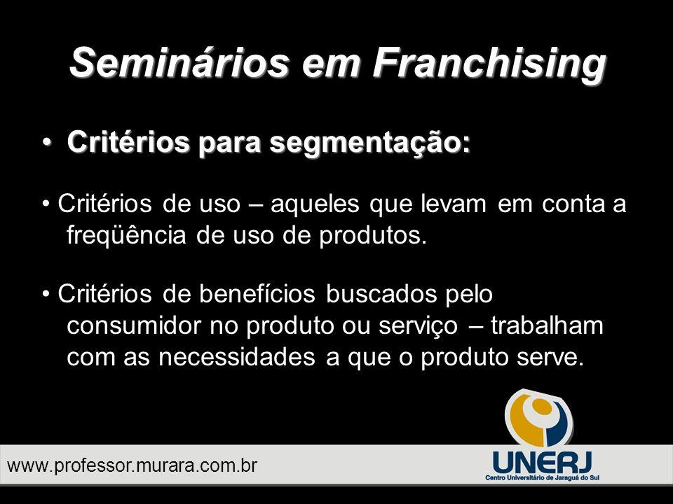 www.professor.murara.com.br Seminários em Franchising Critérios para segmentação:Critérios para segmentação: Critérios de uso – aqueles que levam em conta a freqüência de uso de produtos.