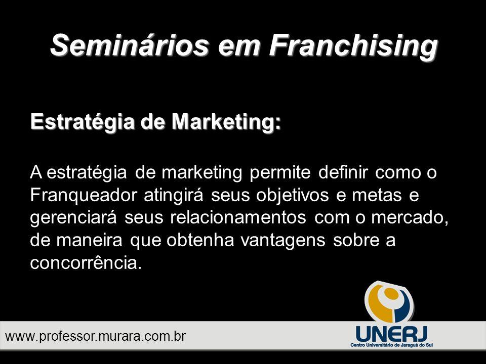 www.professor.murara.com.br Seminários em Franchising Estratégia de Marketing: A estratégia de marketing permite definir como o Franqueador atingirá seus objetivos e metas e gerenciará seus relacionamentos com o mercado, de maneira que obtenha vantagens sobre a concorrência.