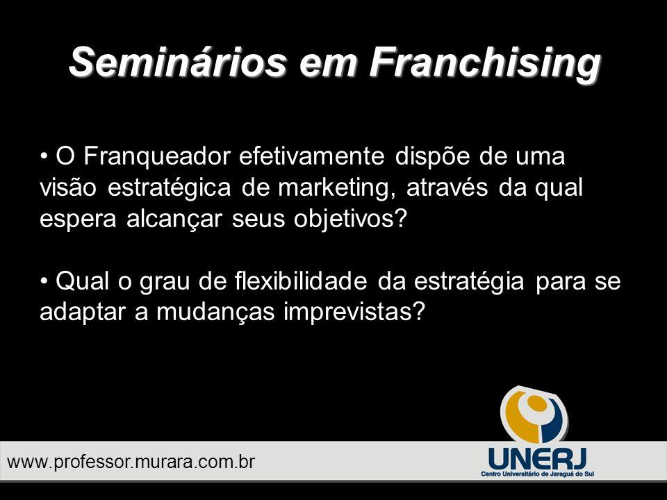 www.professor.murara.com.br Seminários em Franchising O Franqueador efetivamente dispõe de uma visão estratégica de marketing, através da qual espera alcançar seus objetivos.