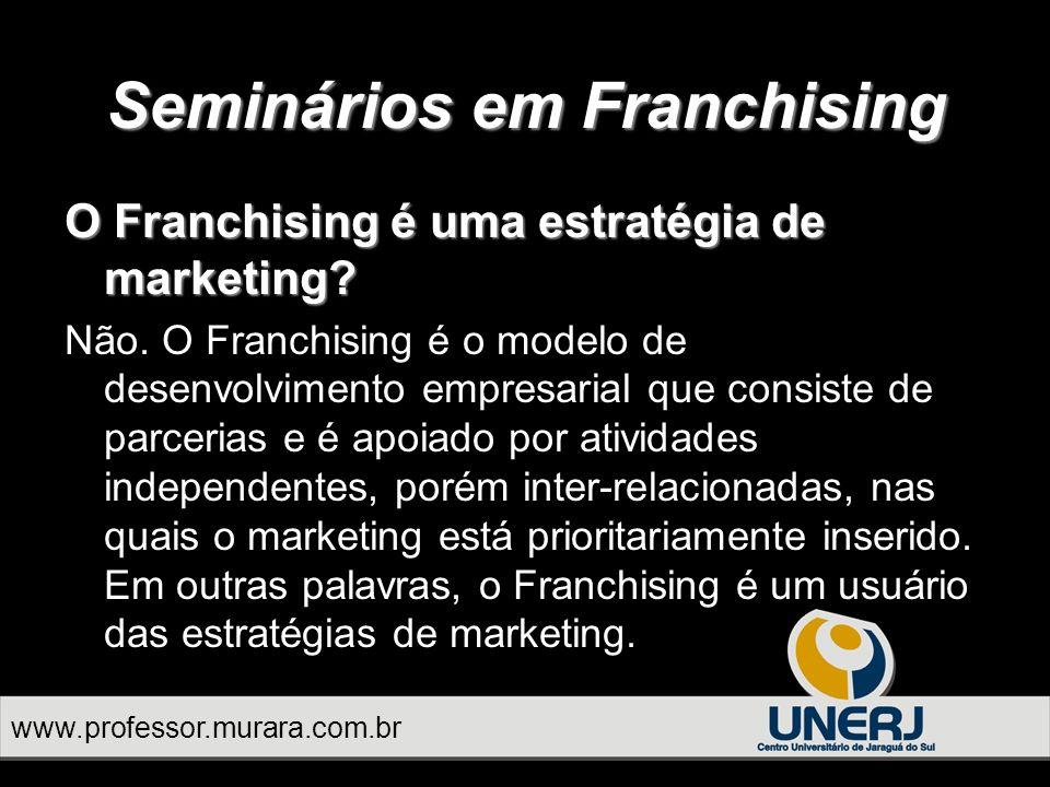 Seminários em Franchising www.professor.murara.com.br O Franchising é uma estratégia de marketing.
