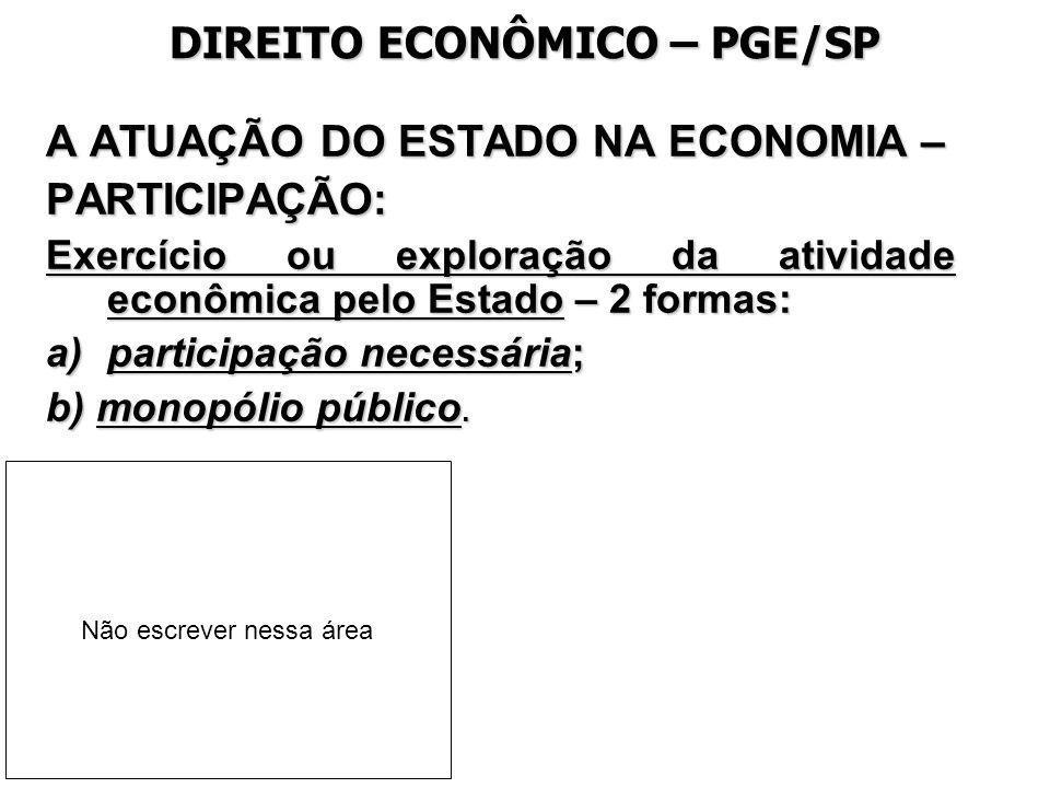 DIREITO ECONÔMICO – PGE/SP A ATUAÇÃO DO ESTADO NA ECONOMIA – PARTICIPAÇÃO: Exercício ou exploração da atividade econômica pelo Estado – 2 formas: a)pa