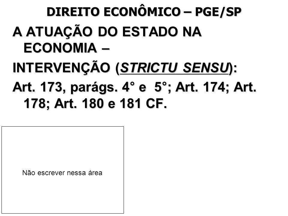 DIREITO ECONÔMICO – PGE/SP A ATUAÇÃO DO ESTADO NA ECONOMIA – INTERVENÇÃO (STRICTU SENSU): Art. 173, parágs. 4° e 5°; Art. 174; Art. 178; Art. 180 e 18