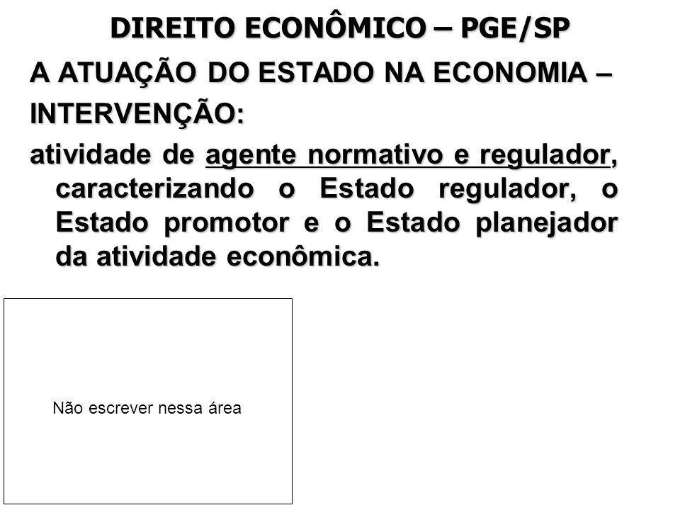 DIREITO ECONÔMICO – PGE/SP A ATUAÇÃO DO ESTADO NA ECONOMIA – INTERVENÇÃO: atividade de agente normativo e regulador, caracterizando o Estado regulador