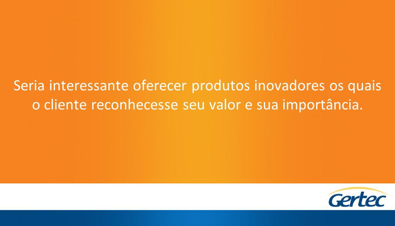 Seria interessante oferecer produtos inovadores os quais o cliente reconhecesse seu valor e sua importância.