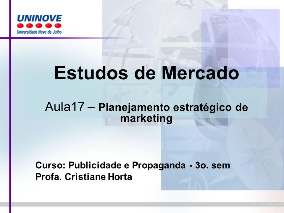 Estudos de Mercado Aula17 – Planejamento estratégico de marketing Curso: Publicidade e Propaganda - 3o. sem Profa. Cristiane Horta