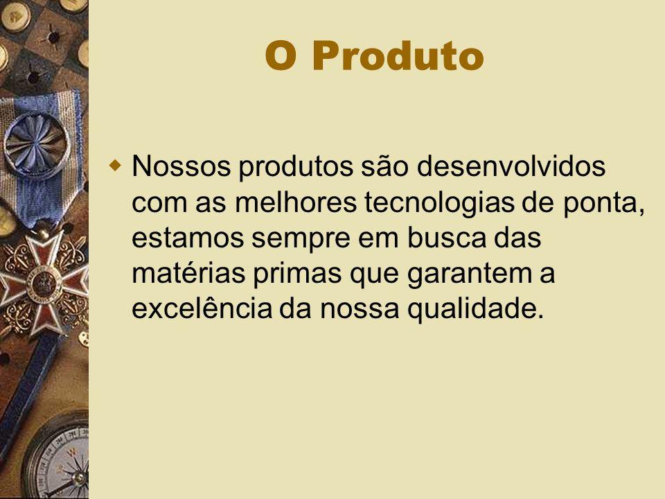 O Produto Nossos produtos são desenvolvidos com as melhores tecnologias de ponta, estamos sempre em busca das matérias primas que garantem a excelência da nossa qualidade.