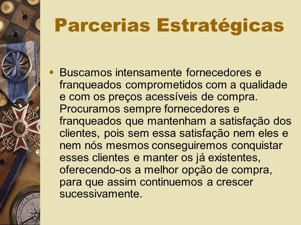 Parcerias Estratégicas Buscamos intensamente fornecedores e franqueados comprometidos com a qualidade e com os preços acessíveis de compra.