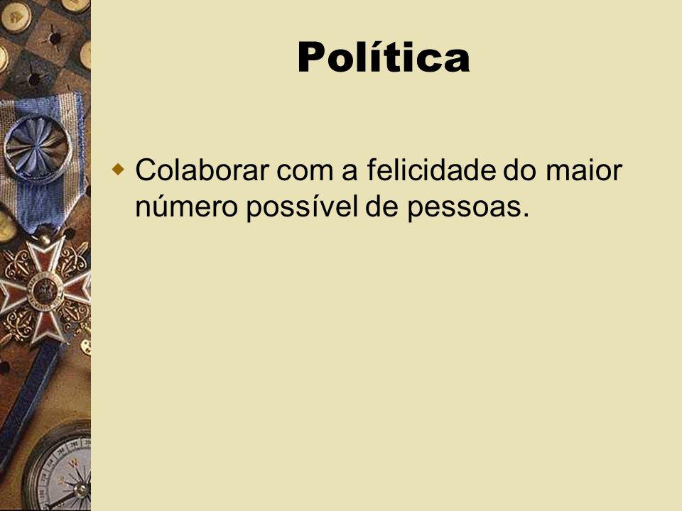Política Colaborar com a felicidade do maior número possível de pessoas.
